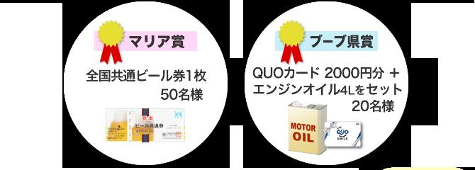 マリア賞:全国共通ビール券1枚100名様、ブーブ賞:QUOカード 2000円分+エンジンオイル4l 20名様